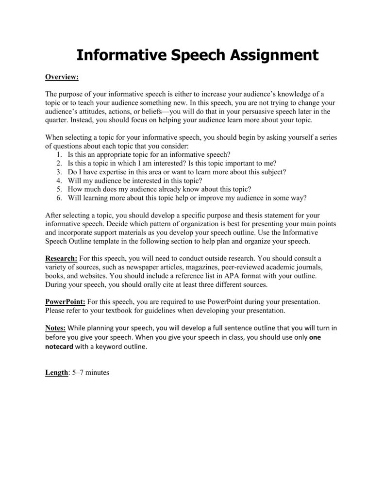 outside speech assignment Informative speech assignment speech type: extemporaneous time: 4-6 minutes general purpose: to inform specific purpose: to inform the audience about an object, process, concept, or event that is recent and current, useful, interesting, and appropriate for a college classroom audience.