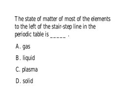 The state of matter of most of the elements to the left of the stair