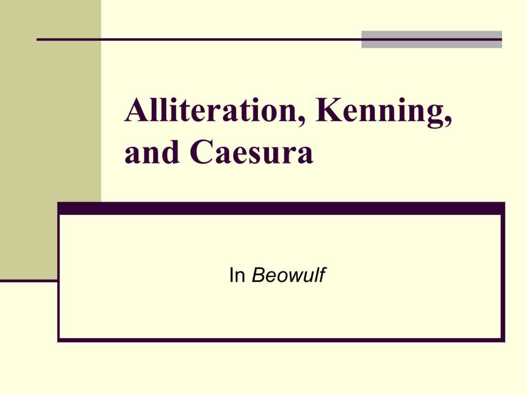 exaples of alliteration or kennings in beowulf Fascinating uses of kennings, alliterations, and caesuras a kenning is a compound metaphorical name for something (can be a word or a phrase), alliteration is the repetition of initial consonant sounds, and a caesura is a.