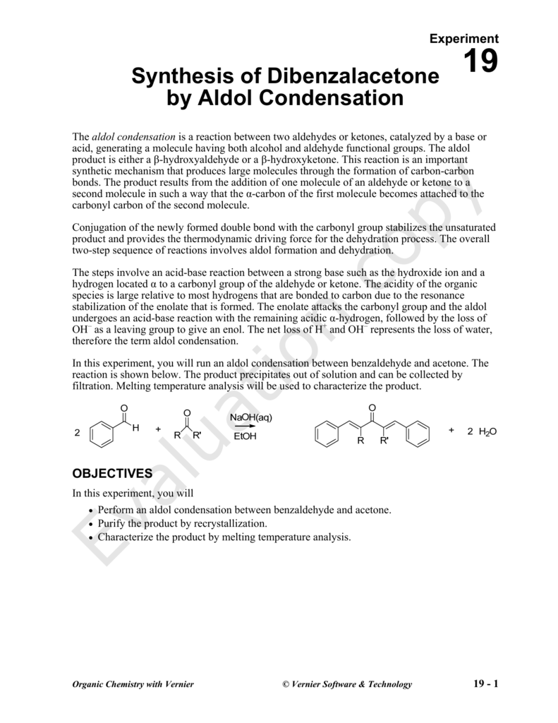 synthesis of dibenzalacetone Experiment synthesis of dibenzalacetone by aldol condensation 19 py the aldol condensation is a reaction between two aldehydes or ketones, catalyzed by a base or acid, generating a molecule having both alcohol and aldehyde functional groups.