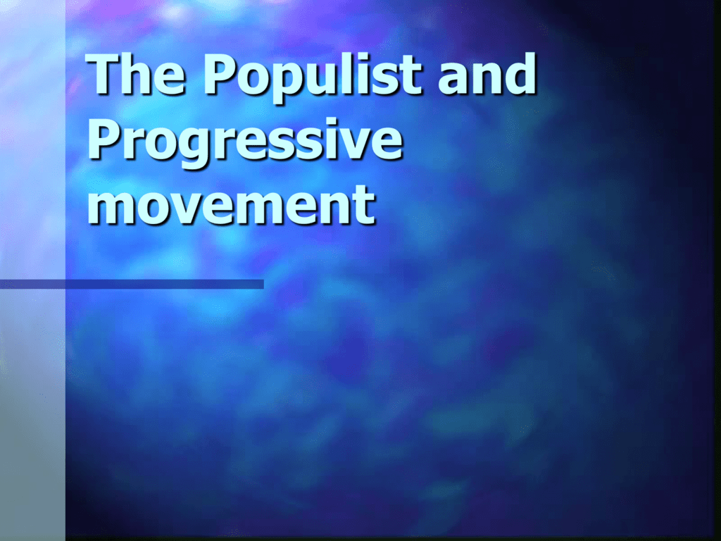 THE POPULIST AND PROGRESSIVE MOVEMENTS