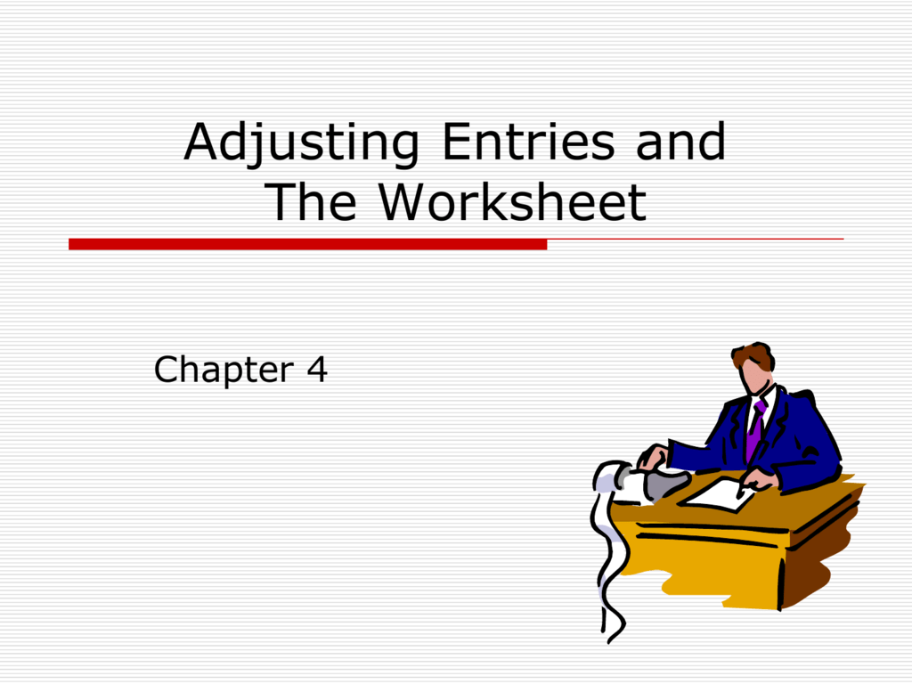 Chapter 4 - Adjusting Entries and The Worksheet
