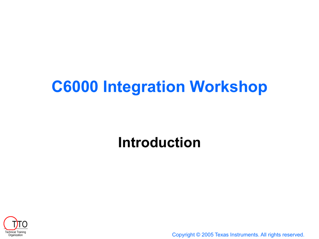 system integration workshopc6000 integration workshop introduction t to technical training organization copyright © 2005 texas instruments all rights reserved