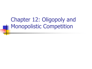 Chapter 12: Oligopoly and Monopolistic Competition