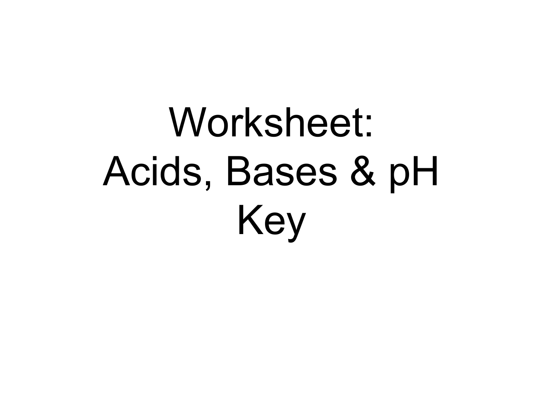 Worksheet: Acids, Bases & pH Key