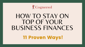How to Stay on Top of your Business Finances-11 Proven Ways!