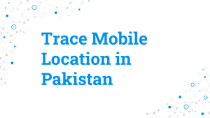 Get Know Location of Mobile Number in Pakistan With The Easy Way
